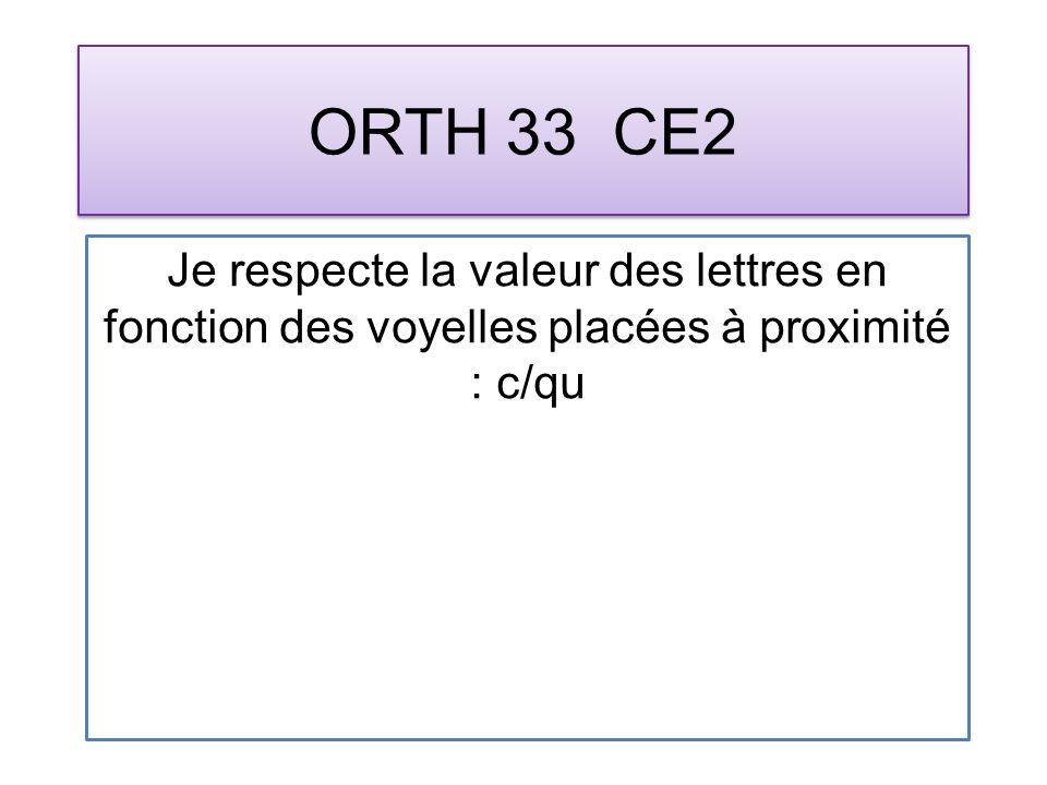 ORTH 33 CE2 Je respecte la valeur des lettres en fonction des voyelles placées à proximité : c/qu