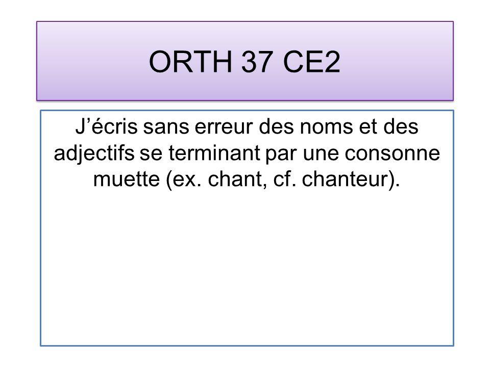 ORTH 37 CE2 Jécris sans erreur des noms et des adjectifs se terminant par une consonne muette (ex. chant, cf. chanteur).