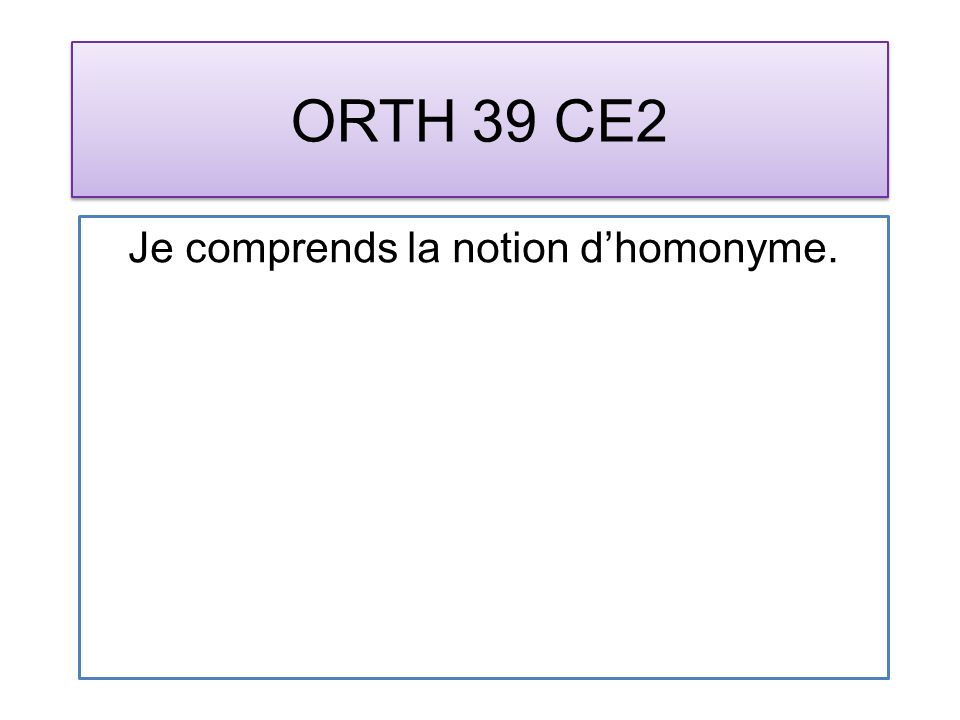 ORTH 39 CE2 Je comprends la notion dhomonyme.