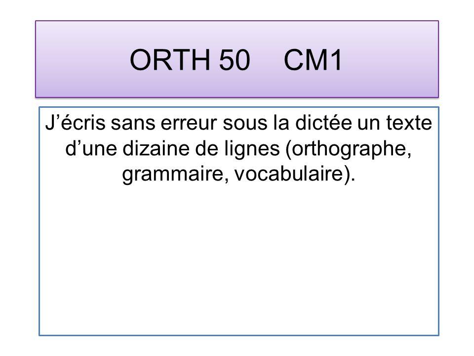 ORTH 50 CM1 Jécris sans erreur sous la dictée un texte dune dizaine de lignes (orthographe, grammaire, vocabulaire).