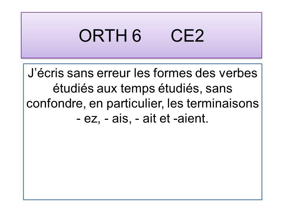 ORTH 6 CE2 Jécris sans erreur les formes des verbes étudiés aux temps étudiés, sans confondre, en particulier, les terminaisons - ez, - ais, - ait et