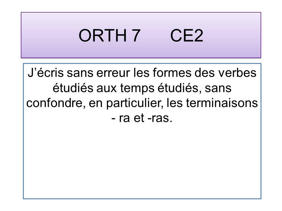 ORTH 7 CE2 Jécris sans erreur les formes des verbes étudiés aux temps étudiés, sans confondre, en particulier, les terminaisons - ra et -ras.