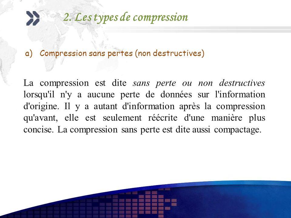 a)Compression sans pertes (non destructives) La compression est dite sans perte ou non destructives lorsqu'il n'y a aucune perte de données sur l'info
