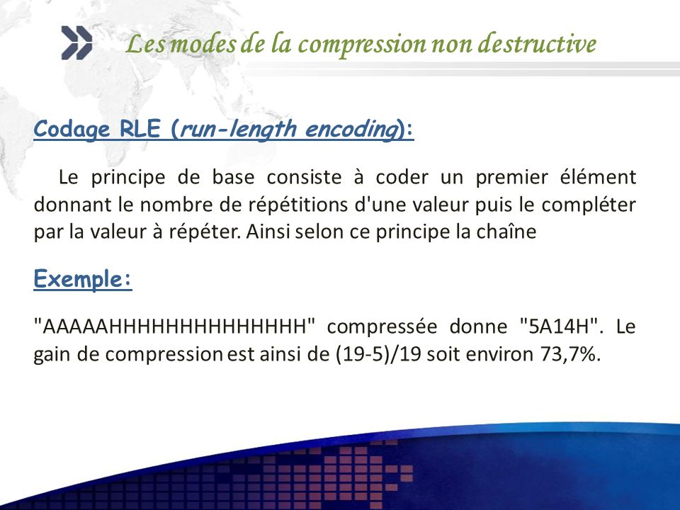 Les modes de la compression non destructive Codage RLE (run-length encoding): Le principe de base consiste à coder un premier élément donnant le nombre de répétitions d une valeur puis le compléter par la valeur à répéter.