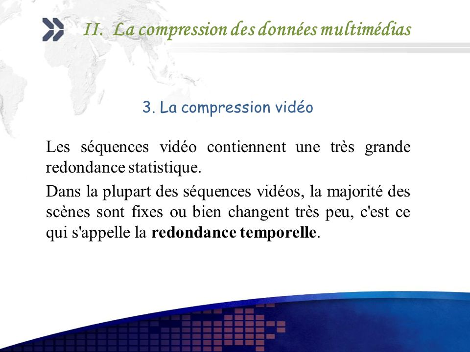 3. La compression vidéo Les séquences vidéo contiennent une très grande redondance statistique. Dans la plupart des séquences vidéos, la majorité des