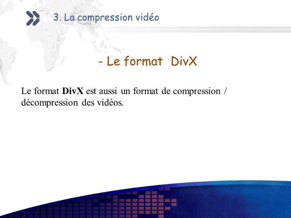 - Le format DivX Le format DivX est aussi un format de compression / décompression des vidéos. 3. La compression vidéo