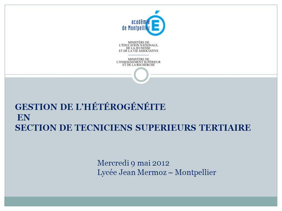 GESTION DE LHÉTÉROGÉNÉITE EN SECTION DE TECNICIENS SUPERIEURS TERTIAIRE Mercredi 9 mai 2012 Lycée Jean Mermoz – Montpellier