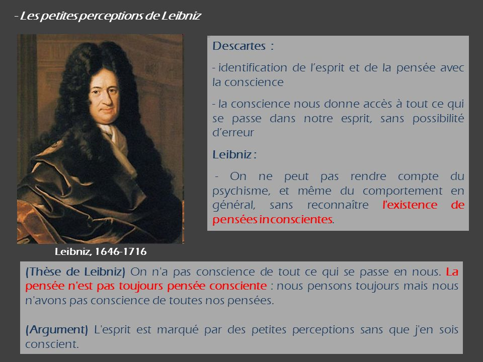 - Les petites perceptions de Leibniz Descartes : - identification de lesprit et de la pensée avec la conscience - la conscience nous donne accès à tout ce qui se passe dans notre esprit, sans possibilité derreur Leibniz : - On ne peut pas rendre compte du psychisme, et même du comportement en général, sans reconnaître l existence de pensées inconscientes.