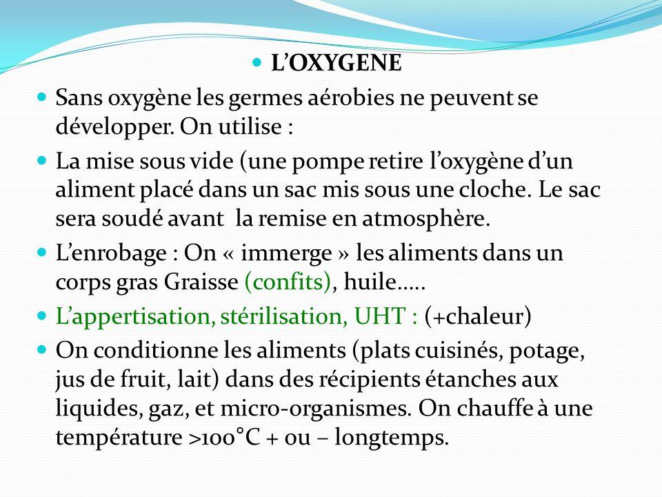 LOXYGENE Sans oxygène les germes aérobies ne peuvent se développer. On utilise : La mise sous vide (une pompe retire loxygène dun aliment placé dans u