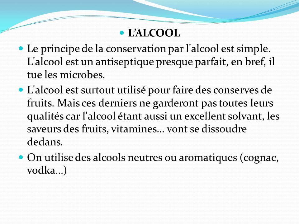 LALCOOL Le principe de la conservation par l'alcool est simple. L'alcool est un antiseptique presque parfait, en bref, il tue les microbes. L'alcool e
