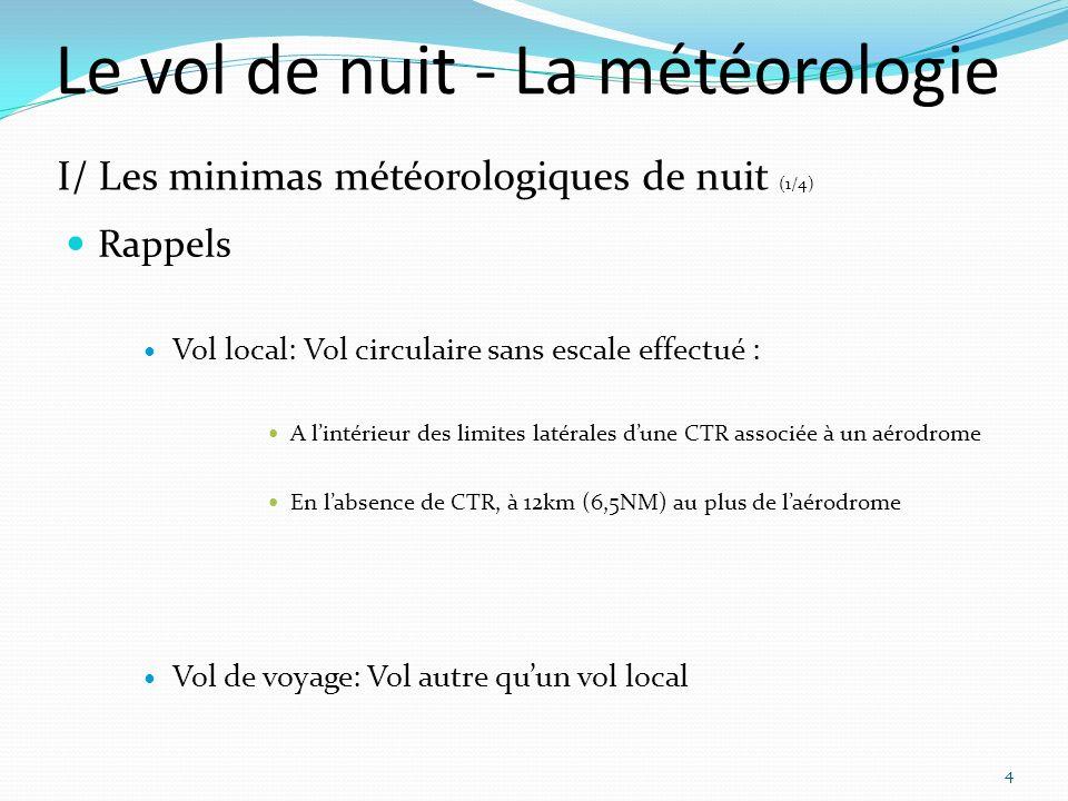 Le vol de nuit - La météorologie Rappels Vol local: Vol circulaire sans escale effectué : A lintérieur des limites latérales dune CTR associée à un aérodrome En labsence de CTR, à 12km (6,5NM) au plus de laérodrome Vol de voyage: Vol autre quun vol local 4 I/ Les minimas météorologiques de nuit (1/4)
