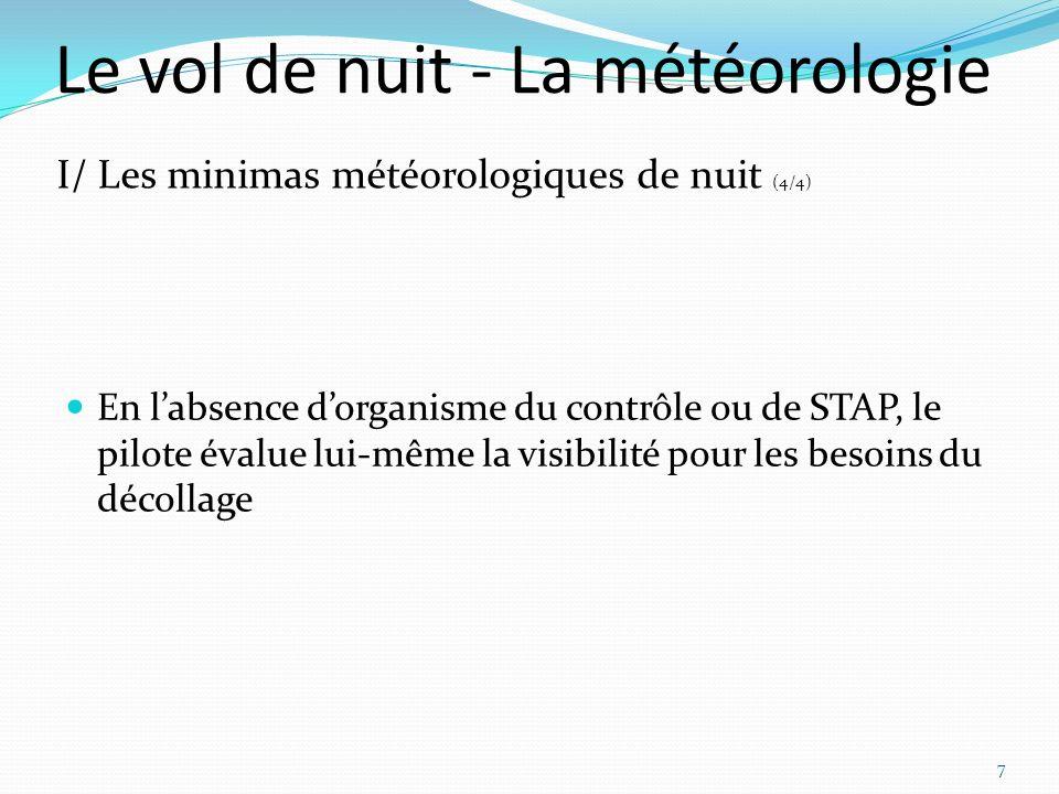 Le vol de nuit - La météorologie En labsence dorganisme du contrôle ou de STAP, le pilote évalue lui-même la visibilité pour les besoins du décollage 7 I/ Les minimas météorologiques de nuit (4/4)