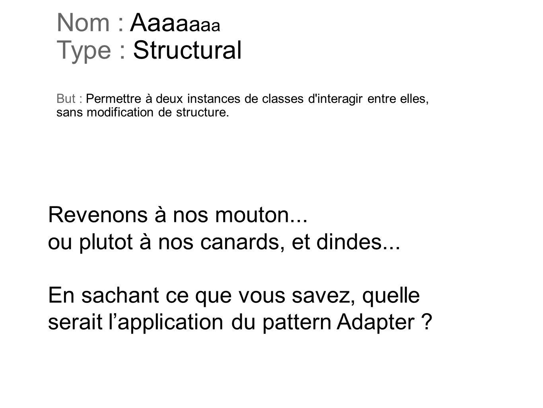 Nom : Aaa a a a a Type : Structural But : Permettre à deux instances de classes d'interagir entre elles, sans modification de structure. Revenons à no