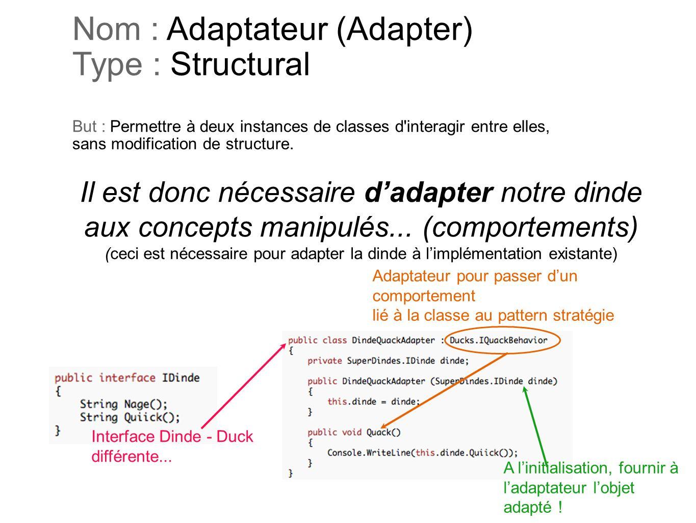 Nom : Adaptateur (Adapter) Type : Structural But : Permettre à deux instances de classes d'interagir entre elles, sans modification de structure. Il e