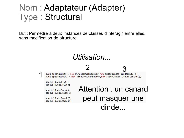 Nom : Adaptateur (Adapter) Type : Structural But : Permettre à deux instances de classes d'interagir entre elles, sans modification de structure. Util