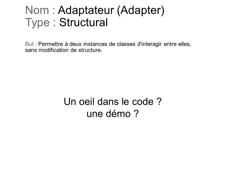 Nom : Adaptateur (Adapter) Type : Structural But : Permettre à deux instances de classes d'interagir entre elles, sans modification de structure. Un o