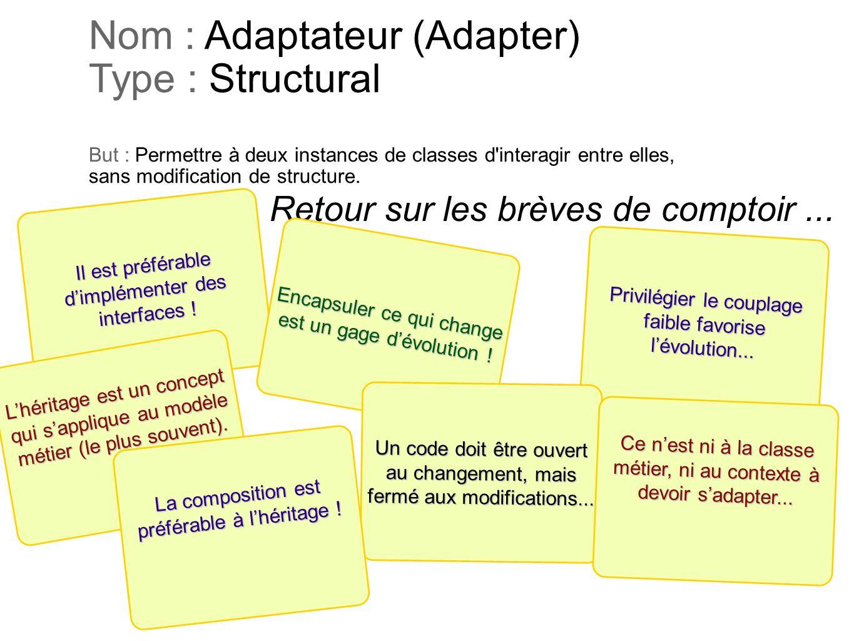 Privilégier le couplage faible favorise lévolution... Nom : Adaptateur (Adapter) Type : Structural But : Permettre à deux instances de classes d'inter