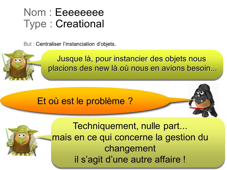 Nom : Eeeeeeee Type : Creational But : Centraliser linstanciation dobjets. Et où est le problème ? Techniquement, nulle part... mais en ce qui concern