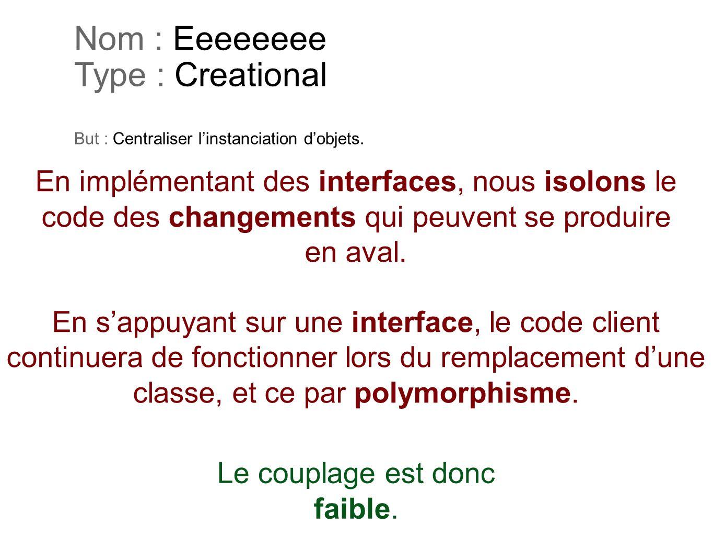 Nom : Eeeeeeee Type : Creational But : Centraliser linstanciation dobjets. En implémentant des interfaces, nous isolons le code des changements qui pe