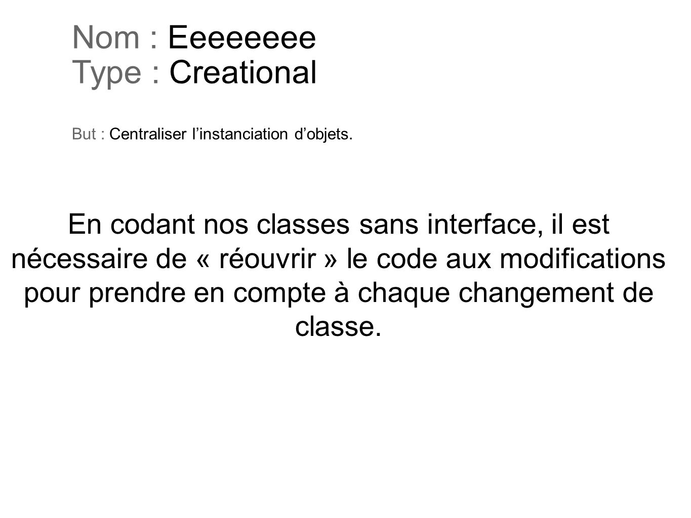 Nom : Eeeeeeee Type : Creational But : Centraliser linstanciation dobjets. En codant nos classes sans interface, il est nécessaire de « réouvrir » le