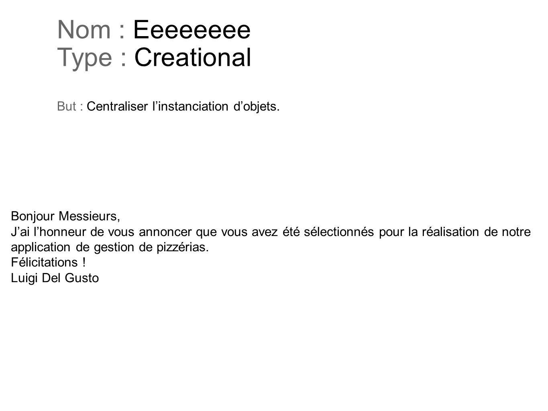 Nom : Eeeeeeee Type : Creational But : Centraliser linstanciation dobjets. Bonjour Messieurs, Jai lhonneur de vous annoncer que vous avez été sélectio