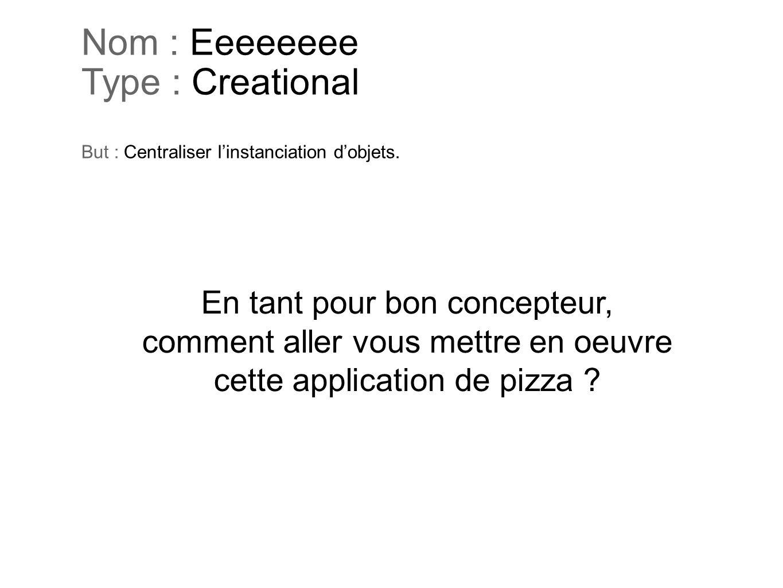 Nom : Eeeeeeee Type : Creational But : Centraliser linstanciation dobjets. En tant pour bon concepteur, comment aller vous mettre en oeuvre cette appl