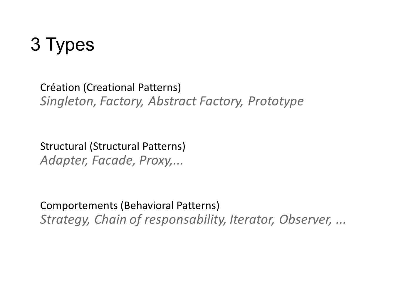 3 Types Création (Creational Patterns) Singleton, Factory, Abstract Factory, Prototype Structural (Structural Patterns) Adapter, Facade, Proxy,... Com