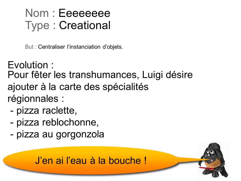 Nom : Eeeeeeee Type : Creational But : Centraliser linstanciation dobjets. Pour fêter les transhumances, Luigi désire ajouter à la carte des spécialit