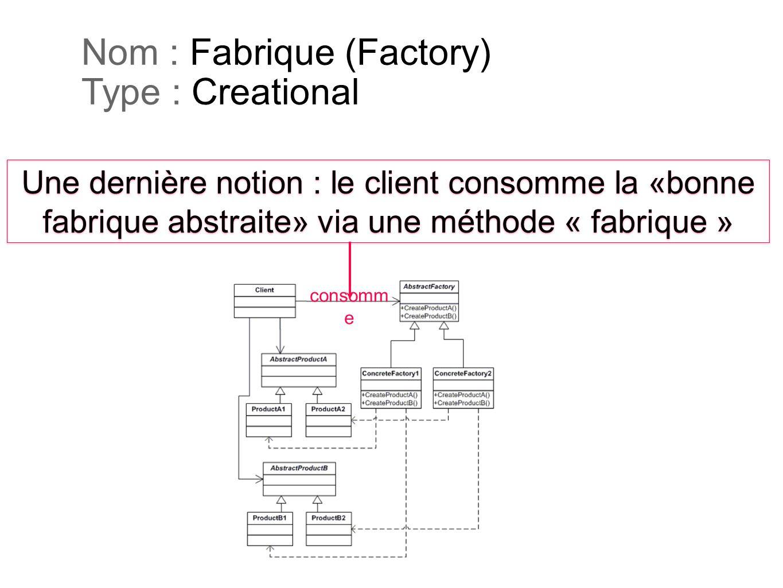 Nom : Fabrique (Factory) Type : Creational Une dernière notion : le client consomme la «bonne fabrique abstraite» via une méthode « fabrique » Une der