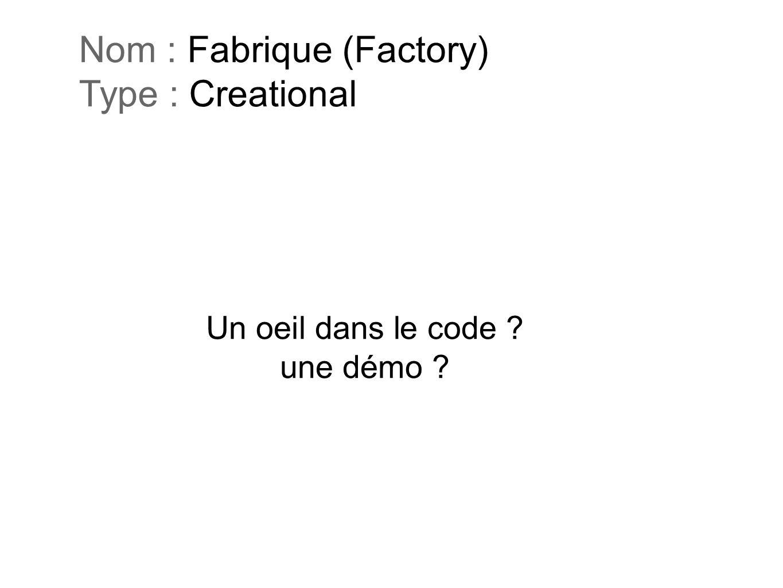 Un oeil dans le code ? une démo ? Nom : Fabrique (Factory) Type : Creational