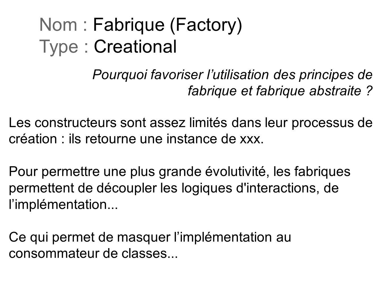 Pourquoi favoriser lutilisation des principes de fabrique et fabrique abstraite ? Nom : Fabrique (Factory) Type : Creational Les constructeurs sont as