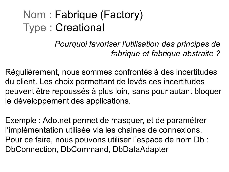Pourquoi favoriser lutilisation des principes de fabrique et fabrique abstraite ? Nom : Fabrique (Factory) Type : Creational Régulièrement, nous somme