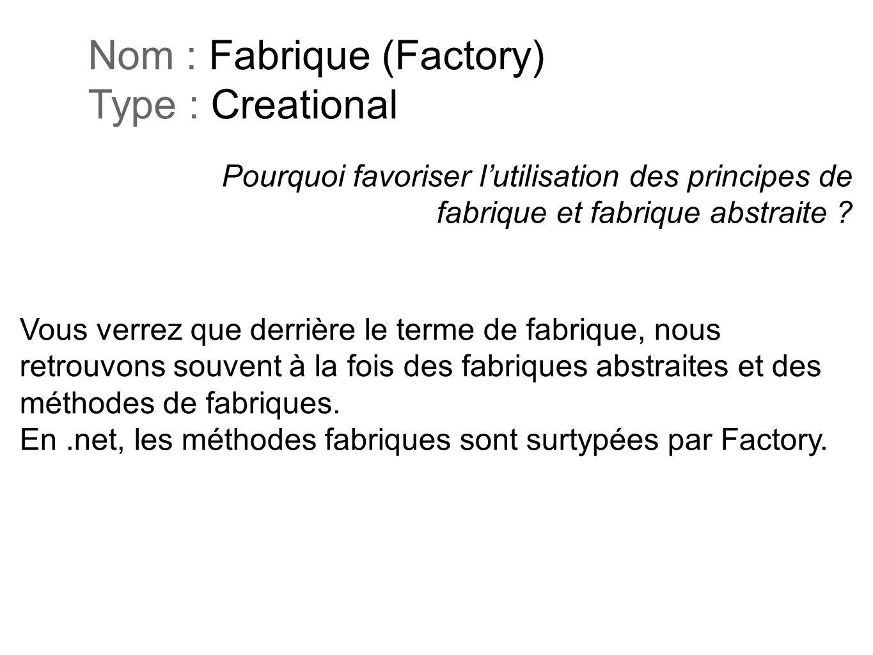 Pourquoi favoriser lutilisation des principes de fabrique et fabrique abstraite ? Nom : Fabrique (Factory) Type : Creational Vous verrez que derrière