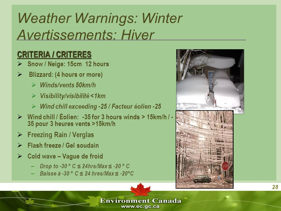 28 Weather Warnings: Winter Avertissements: Hiver CRITERIA / CRITERES Snow / Neige: 15cm 12 hours Blizzard: (4 hours or more) Winds/vents 50km/h Visibility/visibilité <1km Wind chill exceeding -25 / Facteur éolien -25 Wind chill / Éolien: -35 for 3 hours winds > 15km/h / - 35 pour 3 heures vents >15km/h Freezing Rain / Verglas Flash freeze / Gel soudain Cold wave – Vague de froid – Drop to -30 ° C 24hrs/Max -20 ° C – Baisse à -30 ° C 24 hres/Max -20°C
