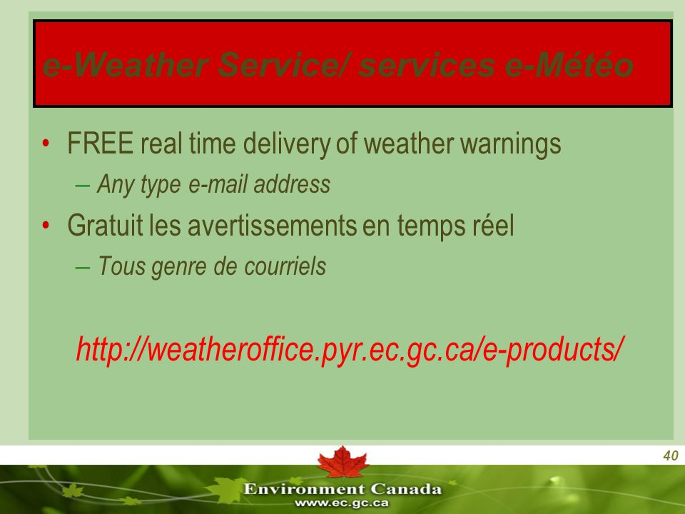 40 FREE real time delivery of weather warnings – Any type e-mail address Gratuit les avertissements en temps réel – Tous genre de courriels http://weatheroffice.pyr.ec.gc.ca/e-products/ e-Weather Service/ services e-Météo