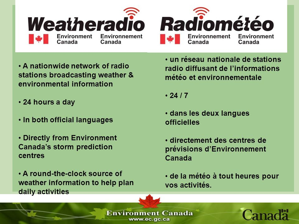 A nationwide network of radio stations broadcasting weather & environmental information 24 hours a day In both official languages Directly from Environment Canadas storm prediction centres A round-the-clock source of weather information to help plan daily activities un réseau nationale de stations radio diffusant de linformations météo et environnementale 24 / 7 dans les deux langues officielles directement des centres de prévisions dEnvironnement Canada de la météo à tout heures pour vos activités.