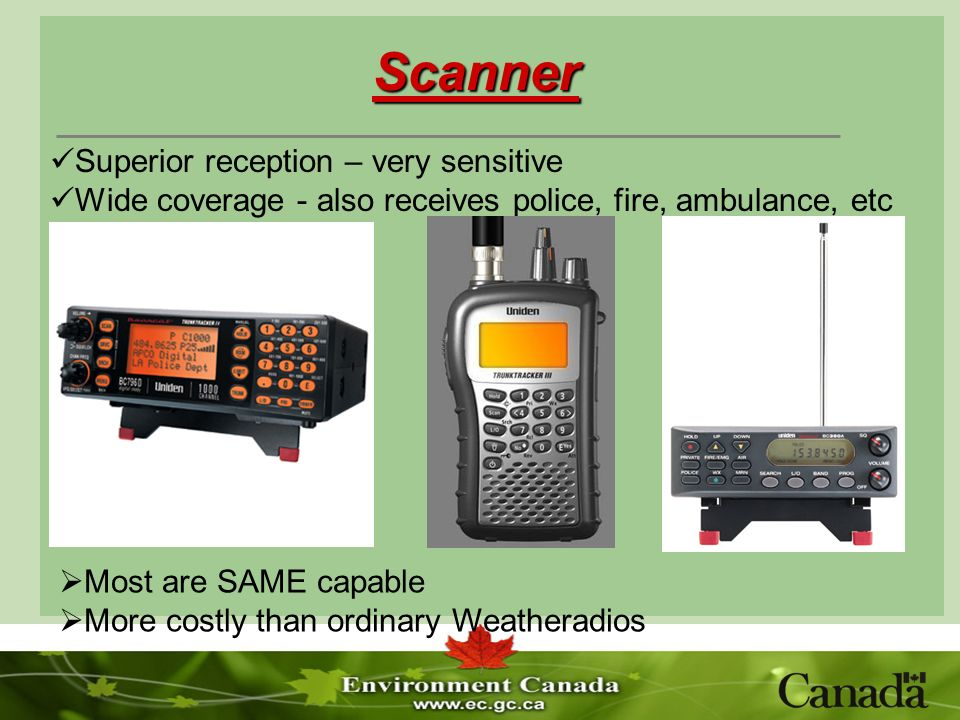 Scanner Most are SAME capable More costly than ordinary Weatheradios Superior reception – very sensitive Wide coverage - also receives police, fire, ambulance, etc