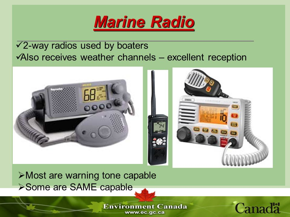 Marine Radio Most are warning tone capable Some are SAME capable 2-way radios used by boaters Also receives weather channels – excellent reception