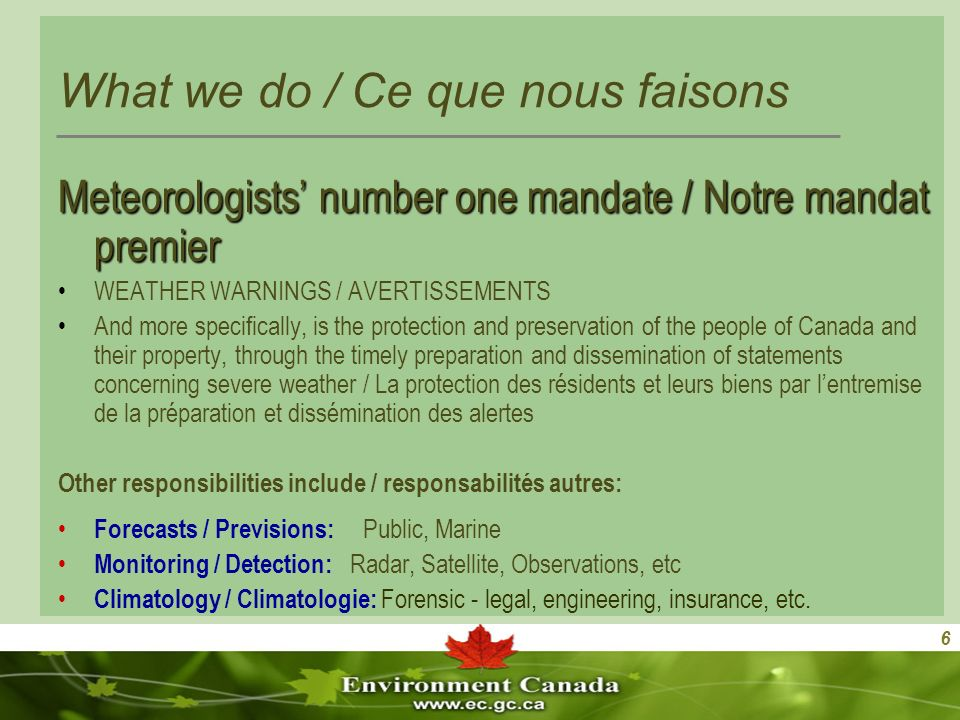 6 What we do / Ce que nous faisons Meteorologists number one mandate / Notre mandat premier WEATHER WARNINGS / AVERTISSEMENTS And more specifically, is the protection and preservation of the people of Canada and their property, through the timely preparation and dissemination of statements concerning severe weather / La protection des résidents et leurs biens par lentremise de la préparation et dissémination des alertes Other responsibilities include / responsabilités autres: Forecasts / Previsions: Public, Marine Monitoring / Detection: Radar, Satellite, Observations, etc Climatology / Climatologie: Forensic - legal, engineering, insurance, etc.