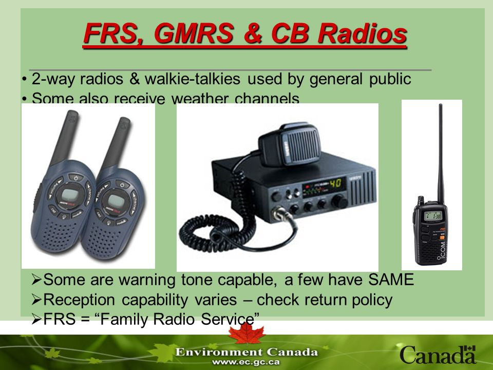 FRS, GMRS & CB Radios Some are warning tone capable, a few have SAME Reception capability varies – check return policy FRS = Family Radio Service 2-way radios & walkie-talkies used by general public Some also receive weather channels