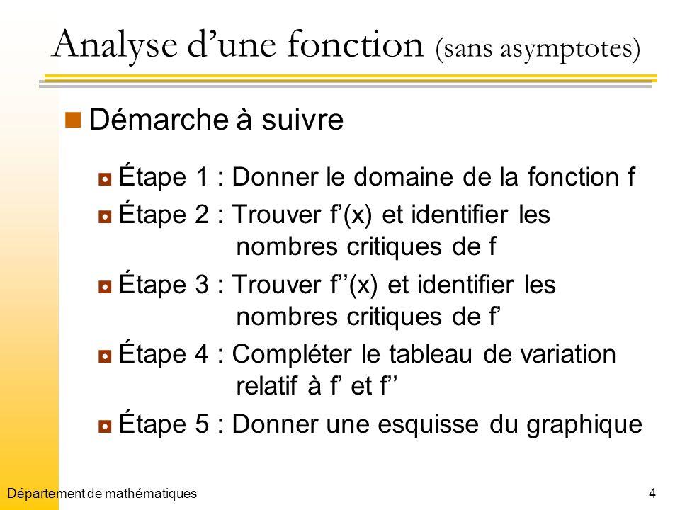 4 Analyse dune fonction (sans asymptotes) Démarche à suivre Étape 1 : Donner le domaine de la fonction f Étape 2 : Trouver f(x) et identifier les nombres critiques de f Étape 3 : Trouver f(x) et identifier les nombres critiques de f Étape 4 : Compléter le tableau de variation relatif à f et f Étape 5 : Donner une esquisse du graphique Département de mathématiques