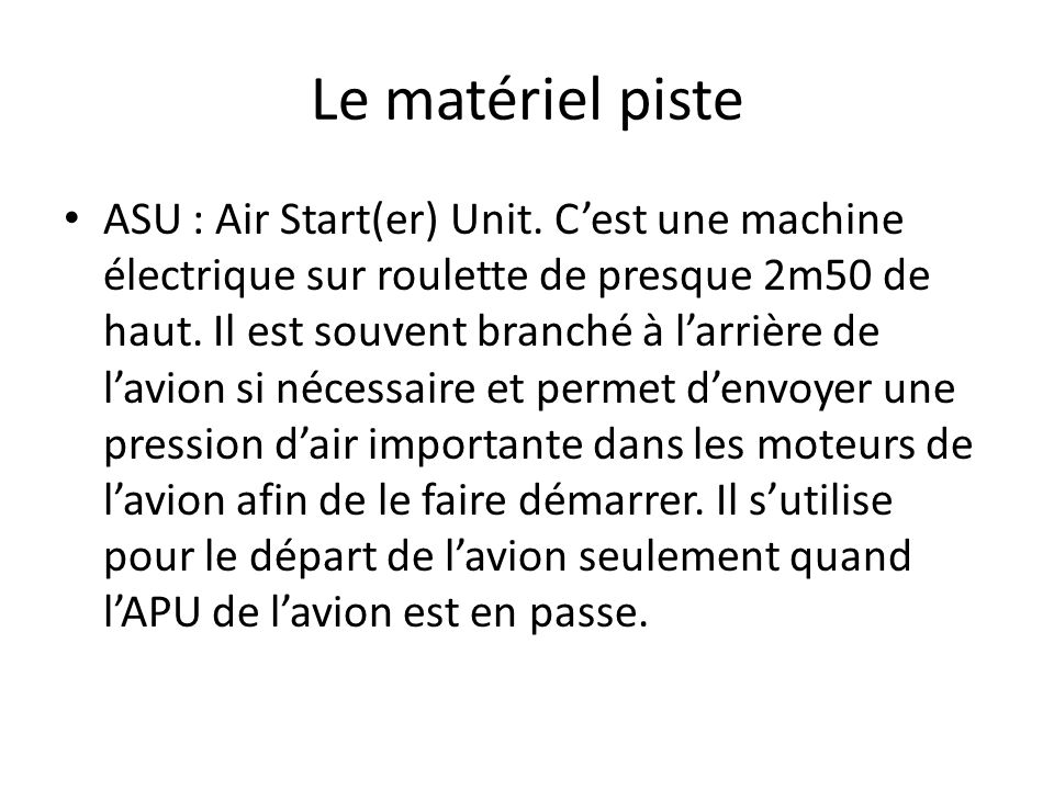 Le matériel piste ASU : Air Start(er) Unit. Cest une machine électrique sur roulette de presque 2m50 de haut. Il est souvent branché à larrière de lav