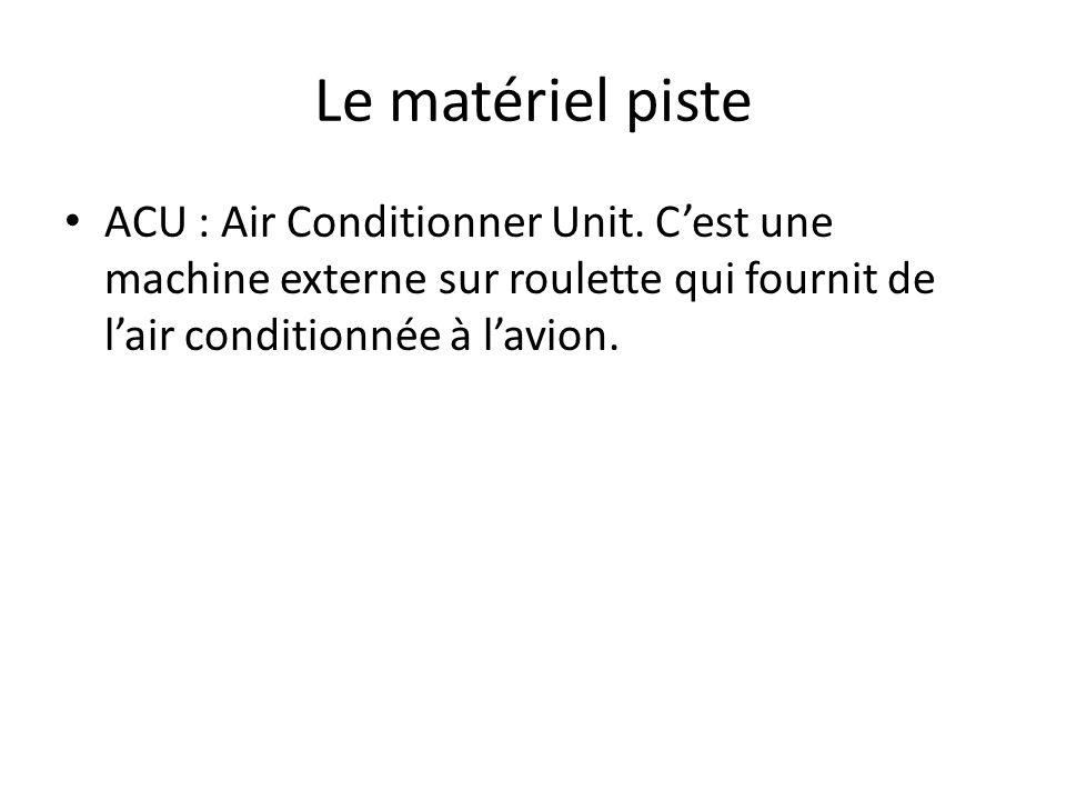 Le matériel piste ACU : Air Conditionner Unit. Cest une machine externe sur roulette qui fournit de lair conditionnée à lavion.
