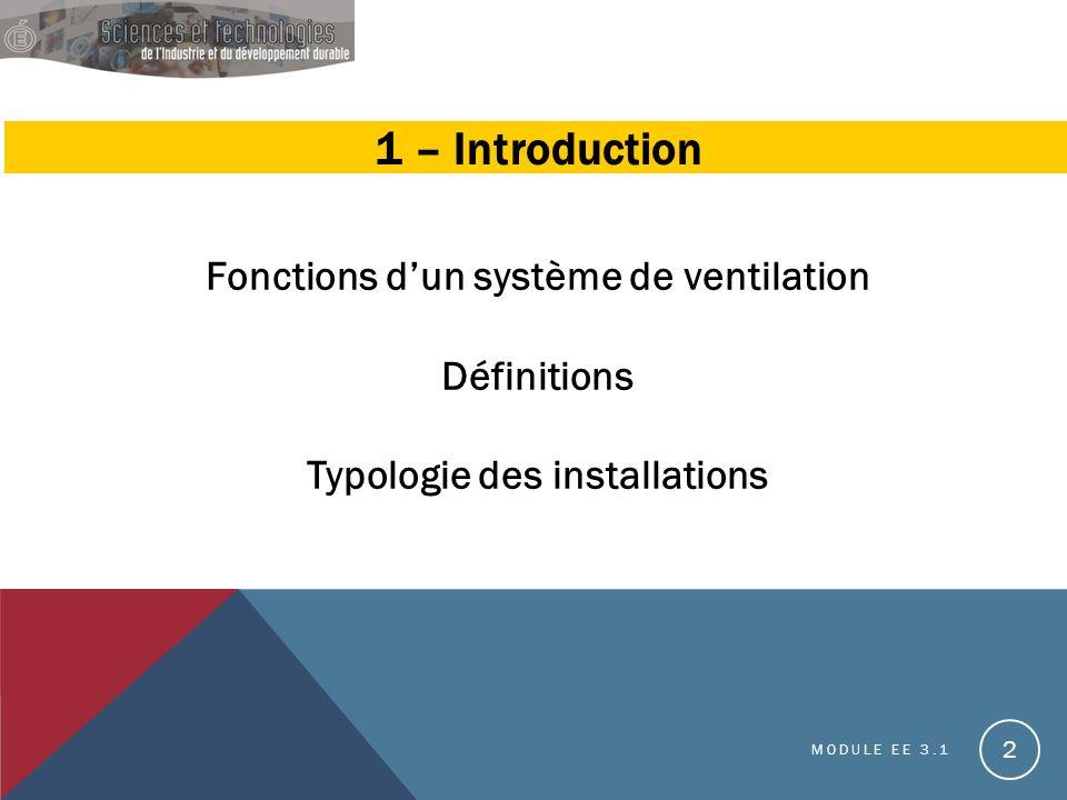 1 – Introduction Fonctions dun système de ventilation Définitions Typologie des installations MODULE EE 3.1 2