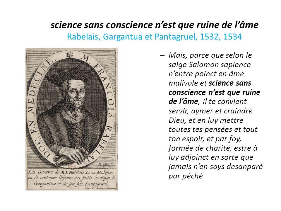 science sans conscience nest que ruine de lâme Rabelais, Gargantua et Pantagruel, 1532, 1534 – Mais, parce que selon le saige Salomon sapience nentre