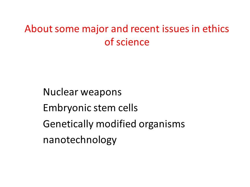 About some major and recent issues in ethics of science Nuclear weapons Embryonic stem cells Genetically modified organisms nanotechnology