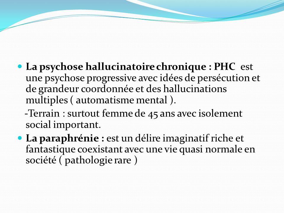 La psychose hallucinatoire chronique : PHC est une psychose progressive avec idées de persécution et de grandeur coordonnée et des hallucinations mult