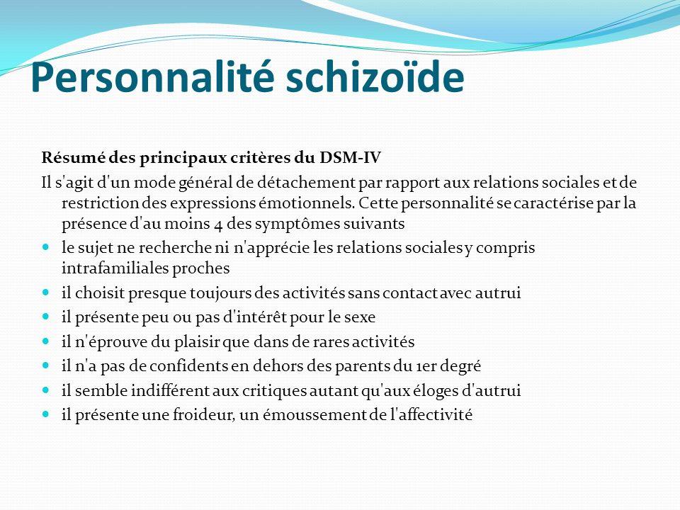 Personnalité schizoïde Résumé des principaux critères du DSM-IV Il s'agit d'un mode général de détachement par rapport aux relations sociales et de re