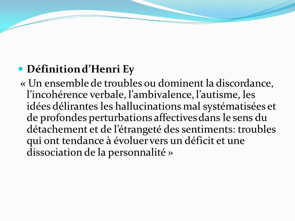 Définition dHenri Ey « Un ensemble de troubles ou dominent la discordance, lincohérence verbale, lambivalence, lautisme, les idées délirantes les hall