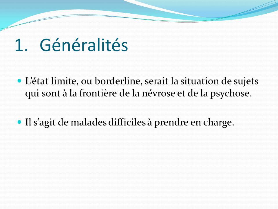 1.Généralités Létat limite, ou borderline, serait la situation de sujets qui sont à la frontière de la névrose et de la psychose. Il sagit de malades